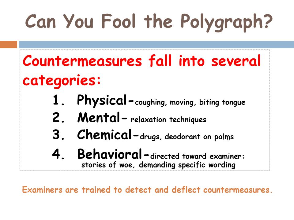 Can You Fool the Polygraph? Countermeasures fall into several categories: 1. Physical- coughing, moving, biting tongue 2. Mental- relaxation technique