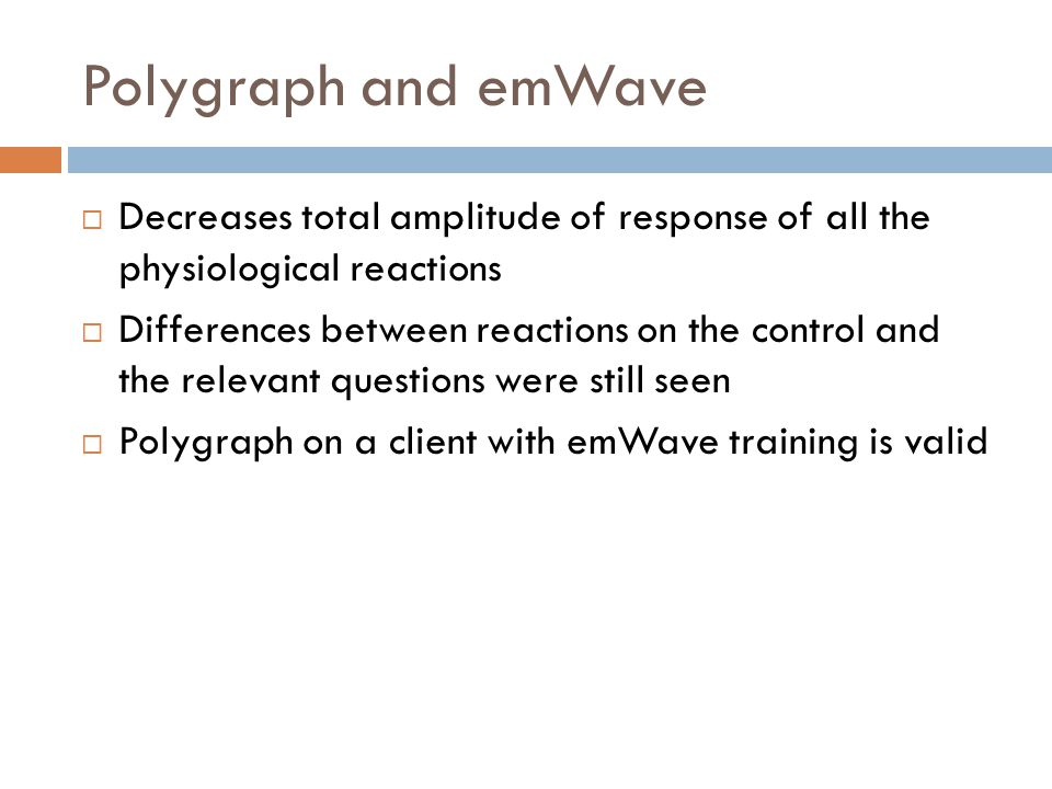 Polygraph and emWave  Decreases total amplitude of response of all the physiological reactions  Differences between reactions on the control and the relevant questions were still seen  Polygraph on a client with emWave training is valid
