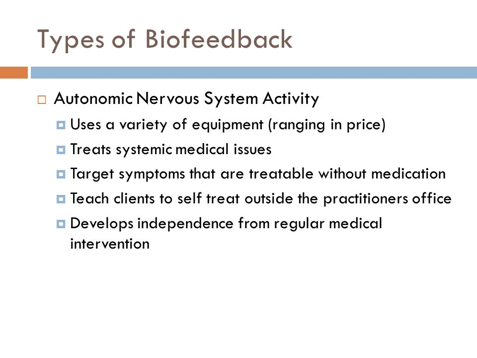 Types of Biofeedback  Autonomic Nervous System Activity  Uses a variety of equipment (ranging in price)  Treats systemic medical issues  Target symptoms that are treatable without medication  Teach clients to self treat outside the practitioners office  Develops independence from regular medical intervention
