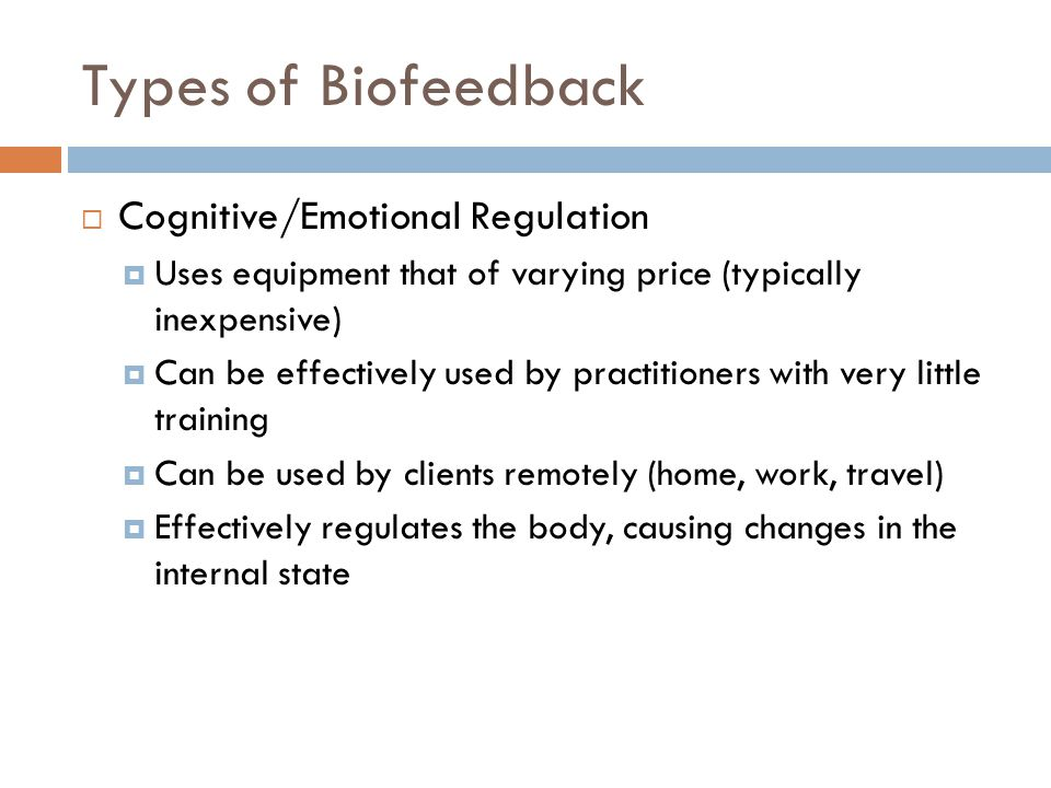 Types of Biofeedback  Cognitive/Emotional Regulation  Uses equipment that of varying price (typically inexpensive)  Can be effectively used by prac