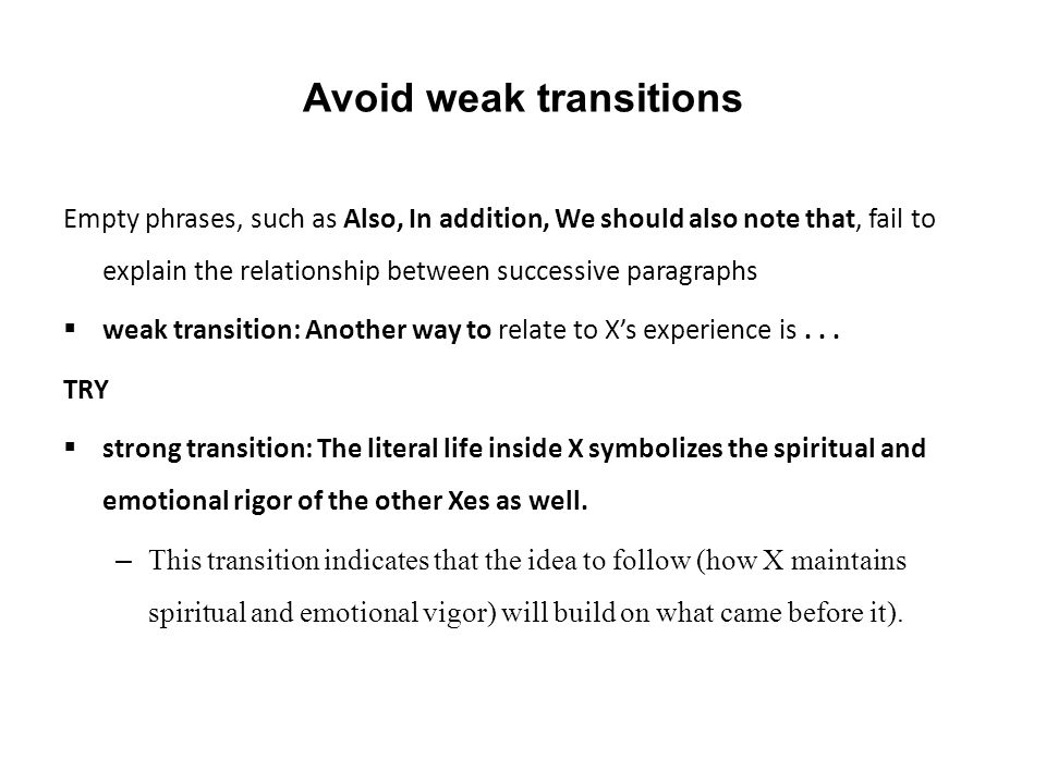Avoid weak transitions Empty phrases, such as Also, In addition, We should also note that, fail to explain the relationship between successive paragraphs  weak transition: Another way to relate to X's experience is...