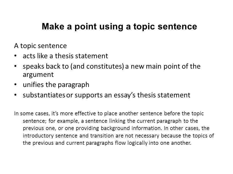 Make a point using a topic sentence A topic sentence acts like a thesis statement speaks back to (and constitutes) a new main point of the argument unifies the paragraph substantiates or supports an essay's thesis statement In some cases, it's more effective to place another sentence before the topic sentence; for example, a sentence linking the current paragraph to the previous one, or one providing background information.