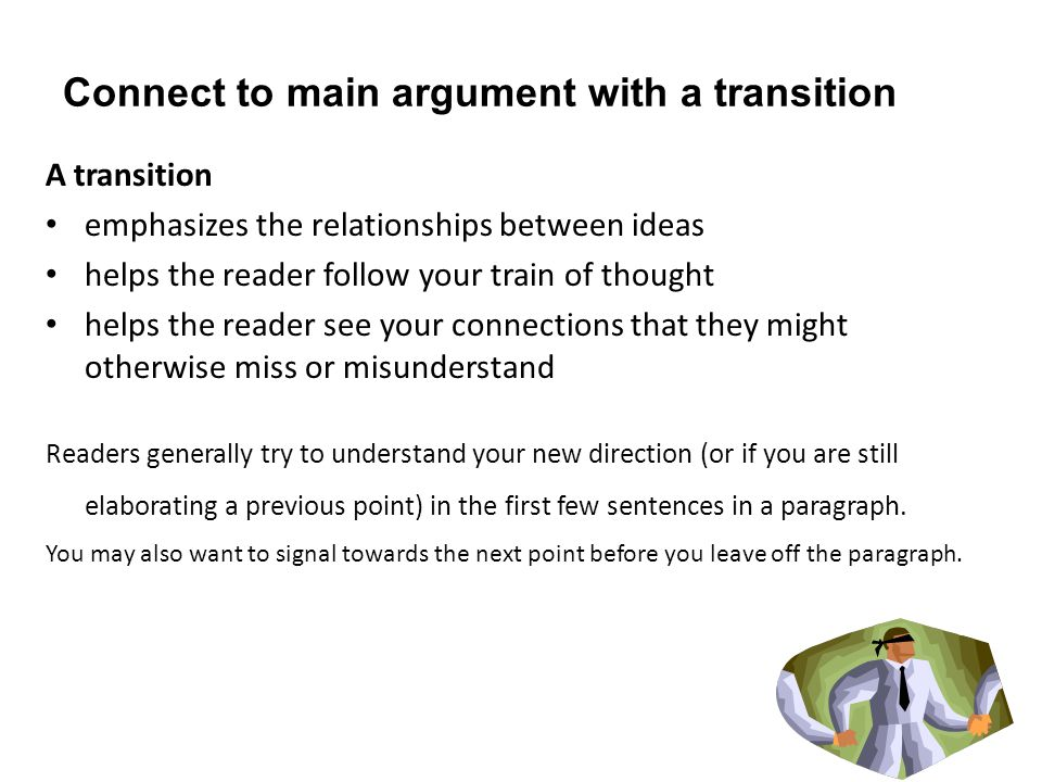 Connect to main argument with a transition A transition emphasizes the relationships between ideas helps the reader follow your train of thought helps the reader see your connections that they might otherwise miss or misunderstand Readers generally try to understand your new direction (or if you are still elaborating a previous point) in the first few sentences in a paragraph.