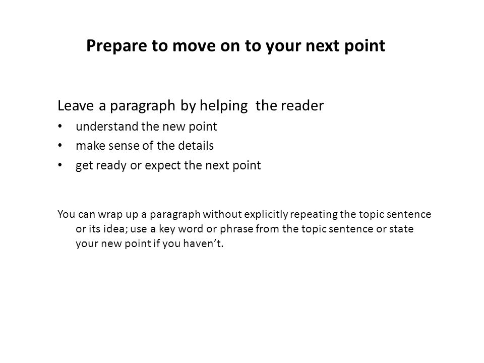 Prepare to move on to your next point Leave a paragraph by helping the reader understand the new point make sense of the details get ready or expect the next point You can wrap up a paragraph without explicitly repeating the topic sentence or its idea; use a key word or phrase from the topic sentence or state your new point if you haven't.