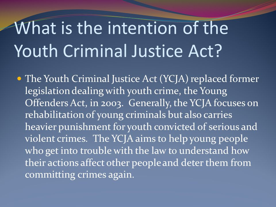 What is the intention of the Youth Criminal Justice Act? The Youth Criminal Justice Act (YCJA) replaced former legislation dealing with youth crime, t