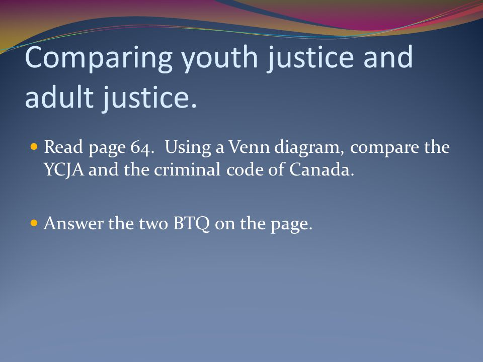 Comparing youth justice and adult justice. Read page 64. Using a Venn diagram, compare the YCJA and the criminal code of Canada. Answer the two BTQ on