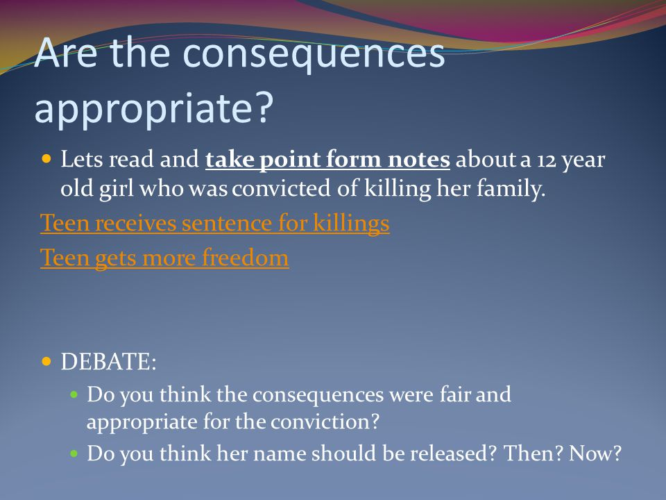 Are the consequences appropriate? Lets read and take point form notes about a 12 year old girl who was convicted of killing her family. Teen receives
