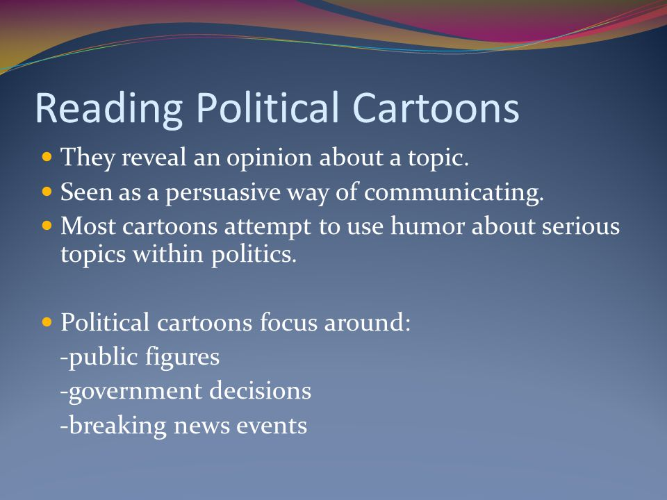 Reading Political Cartoons They reveal an opinion about a topic. Seen as a persuasive way of communicating. Most cartoons attempt to use humor about s