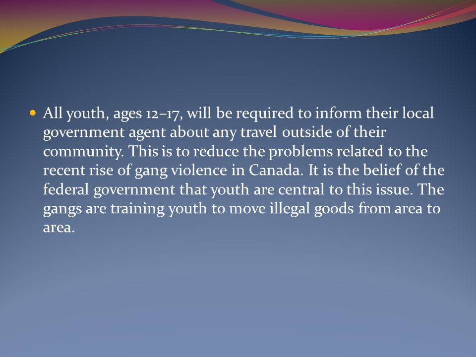 All youth, ages 12–17, will be required to inform their local government agent about any travel outside of their community. This is to reduce the prob