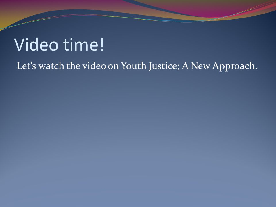 Video time! Let's watch the video on Youth Justice; A New Approach.