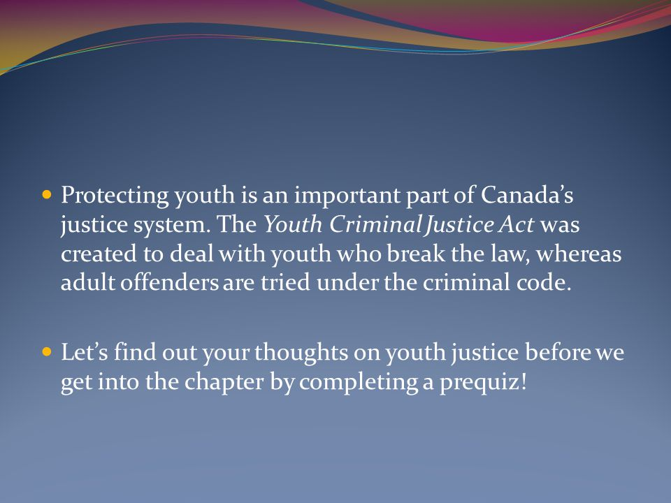 Protecting youth is an important part of Canada's justice system. The Youth Criminal Justice Act was created to deal with youth who break the law, whe