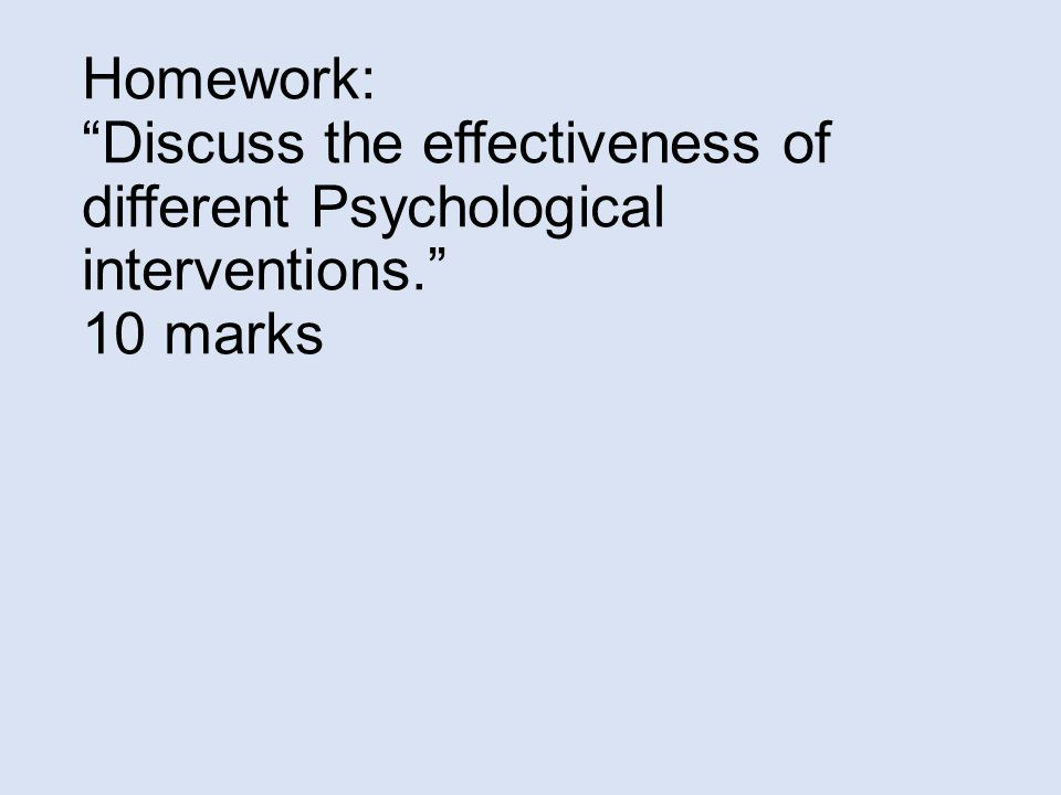 Homework: Discuss the effectiveness of different Psychological interventions. 10 marks
