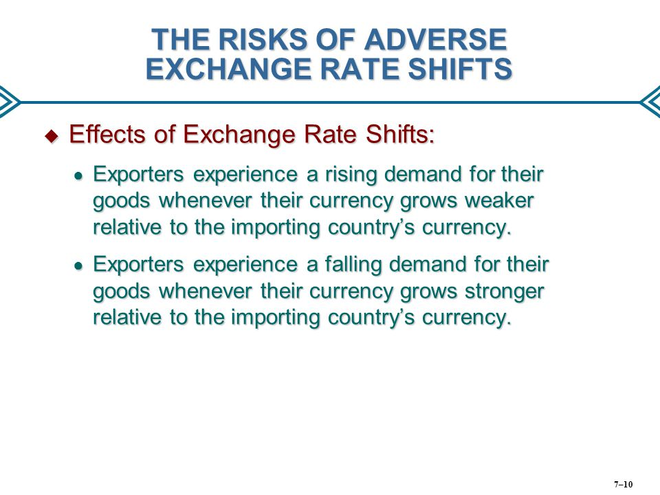 THE RISKS OF ADVERSE EXCHANGE RATE SHIFTS  Effects of Exchange Rate Shifts: ● Exporters experience a rising demand for their goods whenever their cur