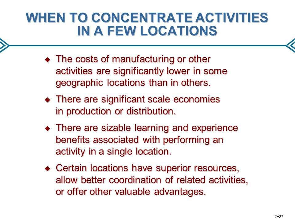 WHEN TO CONCENTRATE ACTIVITIES IN A FEW LOCATIONS  The costs of manufacturing or other activities are significantly lower in some geographic location
