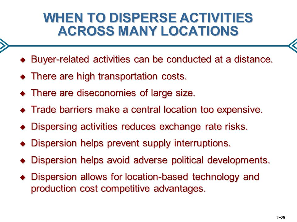 WHEN TO DISPERSE ACTIVITIES ACROSS MANY LOCATIONS  Buyer-related activities can be conducted at a distance.  There are high transportation costs. 