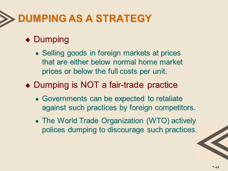 DUMPING AS A STRATEGY  Dumping ● Selling goods in foreign markets at prices that are either below normal home market prices or below the full costs p