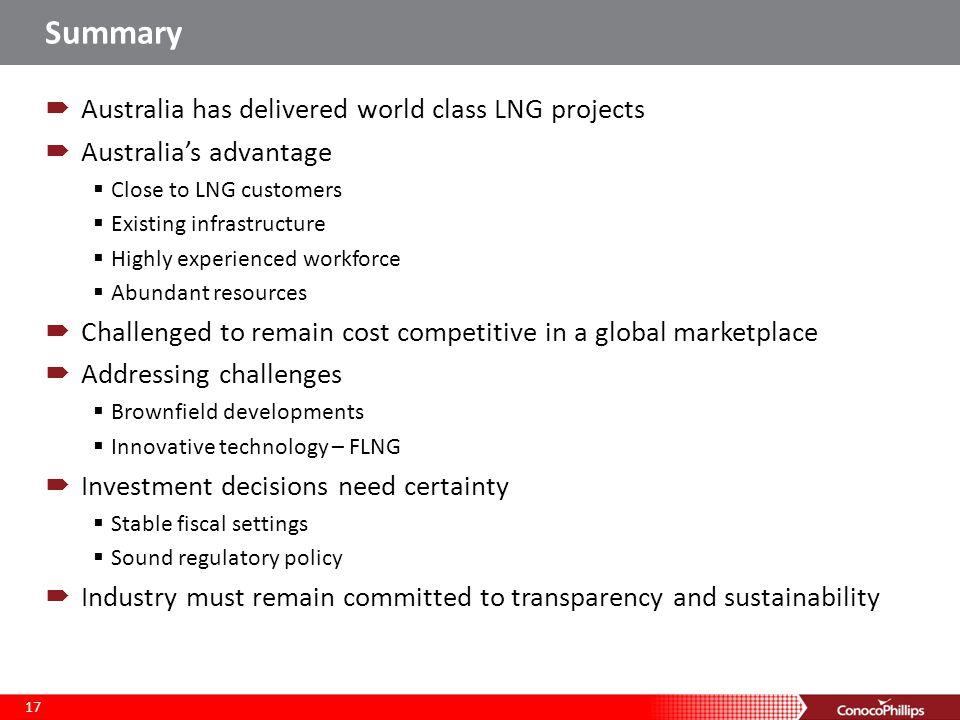 Summary  Australia has delivered world class LNG projects  Australia's advantage  Close to LNG customers  Existing infrastructure  Highly experienced workforce  Abundant resources  Challenged to remain cost competitive in a global marketplace  Addressing challenges  Brownfield developments  Innovative technology – FLNG  Investment decisions need certainty  Stable fiscal settings  Sound regulatory policy  Industry must remain committed to transparency and sustainability 17