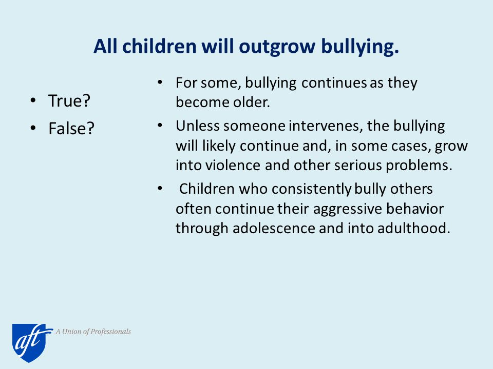 All children will outgrow bullying. True. False.