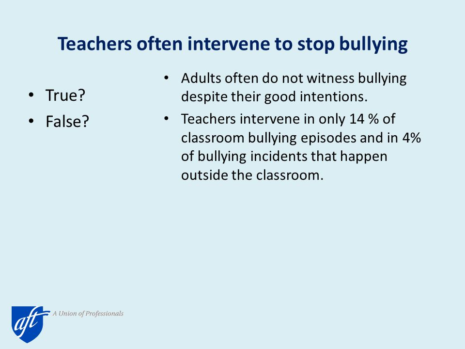 Teachers often intervene to stop bullying True. False.