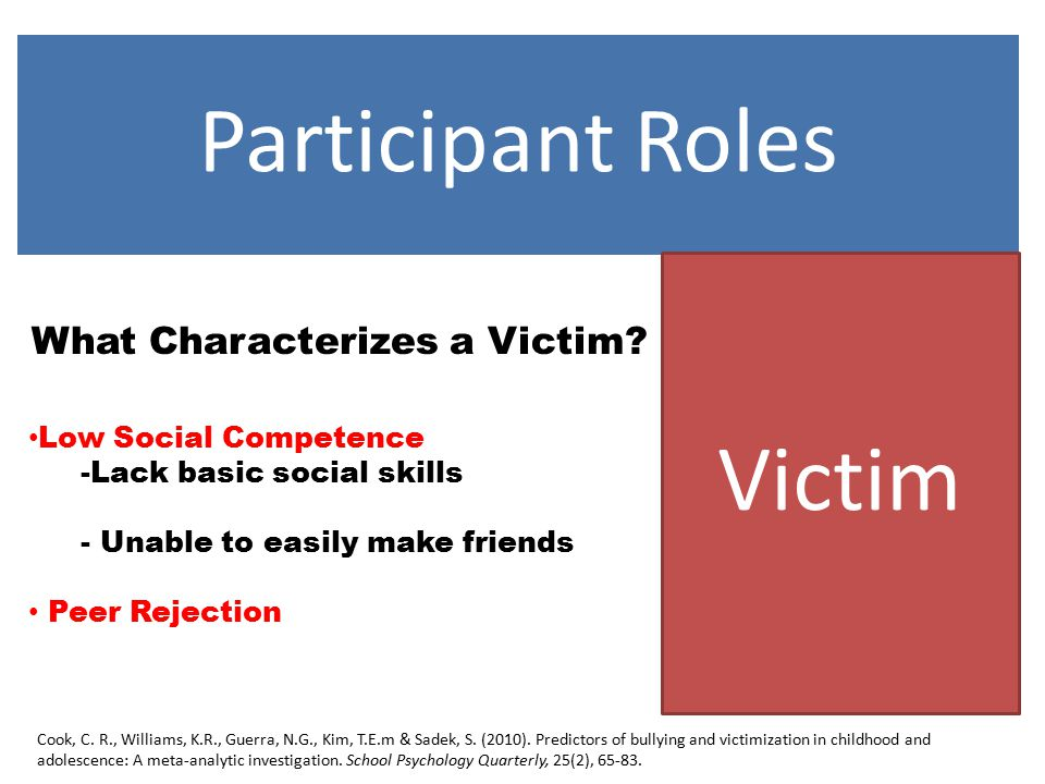 Participant Roles Victim What Characterizes a Victim? Low Social Competence -Lack basic social skills - Unable to easily make friends Peer Rejection C