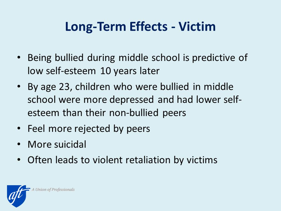 Long-Term Effects - Victim Being bullied during middle school is predictive of low self-esteem 10 years later By age 23, children who were bullied in middle school were more depressed and had lower self- esteem than their non-bullied peers Feel more rejected by peers More suicidal Often leads to violent retaliation by victims