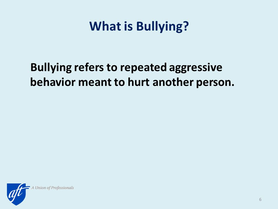 What is Bullying? Bullying refers to repeated aggressive behavior meant to hurt another person. 6