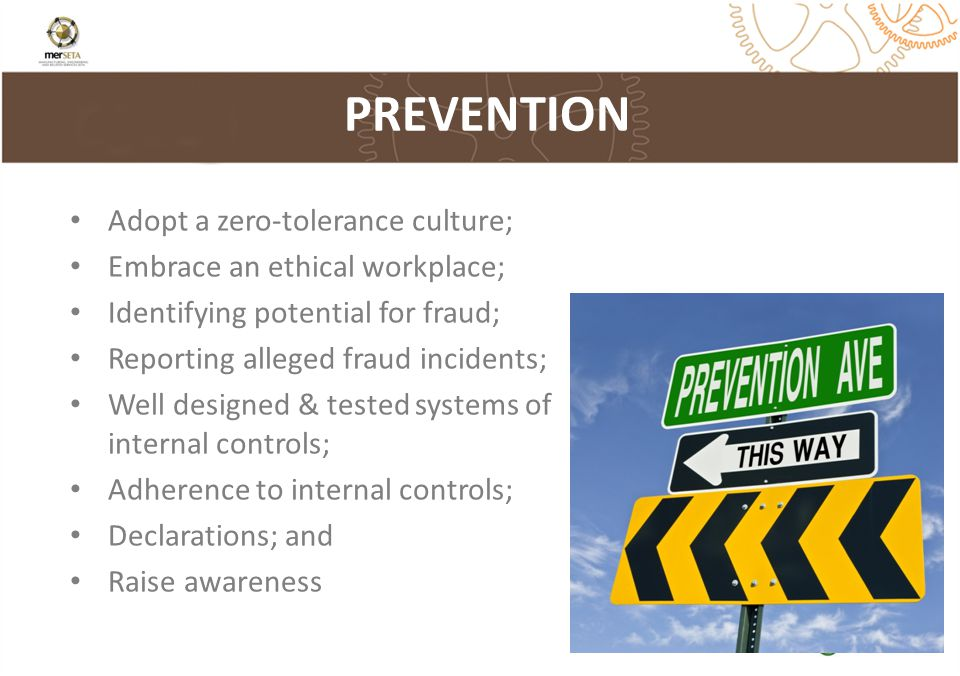 Adopt a zero-tolerance culture; Embrace an ethical workplace; Identifying potential for fraud; Reporting alleged fraud incidents; Well designed & tested systems of internal controls; Adherence to internal controls; Declarations; and Raise awareness PREVENTION