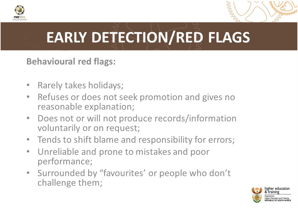 EARLY DETECTION/RED FLAGS Behavioural red flags: Rarely takes holidays; Refuses or does not seek promotion and gives no reasonable explanation; Does not or will not produce records/information voluntarily or on request; Tends to shift blame and responsibility for errors; Unreliable and prone to mistakes and poor performance; Surrounded by favourites' or people who don't challenge them;