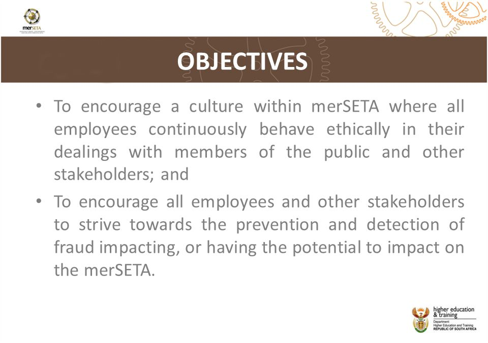 OBJECTIVES To encourage a culture within merSETA where all employees continuously behave ethically in their dealings with members of the public and other stakeholders; and To encourage all employees and other stakeholders to strive towards the prevention and detection of fraud impacting, or having the potential to impact on the merSETA.