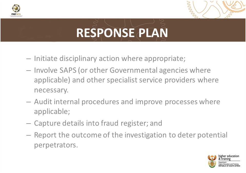 RESPONSE PLAN – Initiate disciplinary action where appropriate; – Involve SAPS (or other Governmental agencies where applicable) and other specialist service providers where necessary.