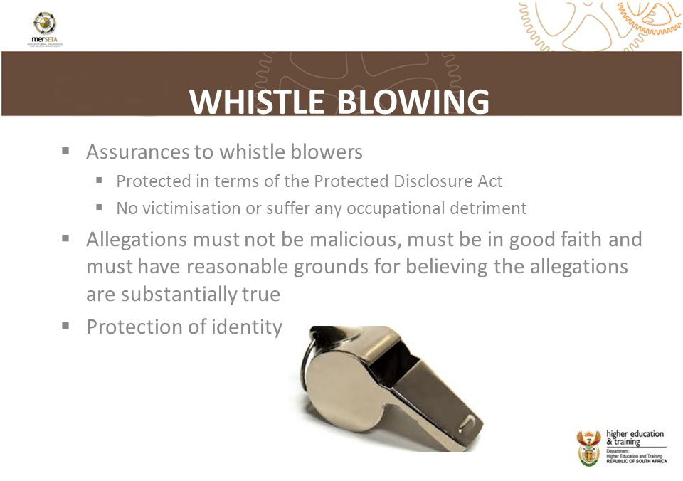 WHISTLE BLOWING  Assurances to whistle blowers  Protected in terms of the Protected Disclosure Act  No victimisation or suffer any occupational detriment  Allegations must not be malicious, must be in good faith and must have reasonable grounds for believing the allegations are substantially true  Protection of identity