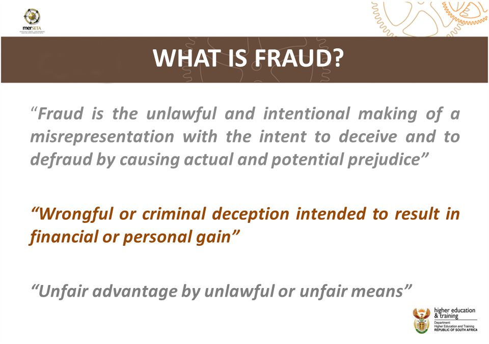 Fraud is the unlawful and intentional making of a misrepresentation with the intent to deceive and to defraud by causing actual and potential prejudice Wrongful or criminal deception intended to result in financial or personal gain Unfair advantage by unlawful or unfair means WHAT IS FRAUD?