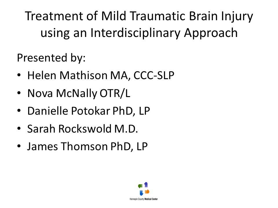 Treatment of Mild Traumatic Brain Injury using an Interdisciplinary Approach Presented by: Helen Mathison MA, CCC-SLP Nova McNally OTR/L Danielle Poto
