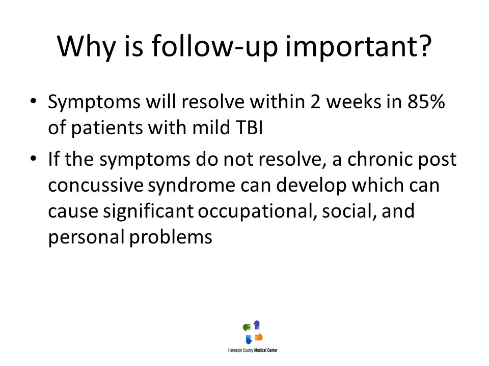 Why is follow-up important? Symptoms will resolve within 2 weeks in 85% of patients with mild TBI If the symptoms do not resolve, a chronic post concu