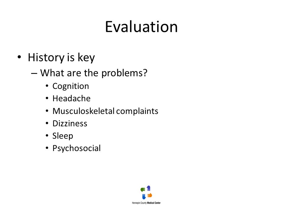 Evaluation History is key – What are the problems? Cognition Headache Musculoskeletal complaints Dizziness Sleep Psychosocial