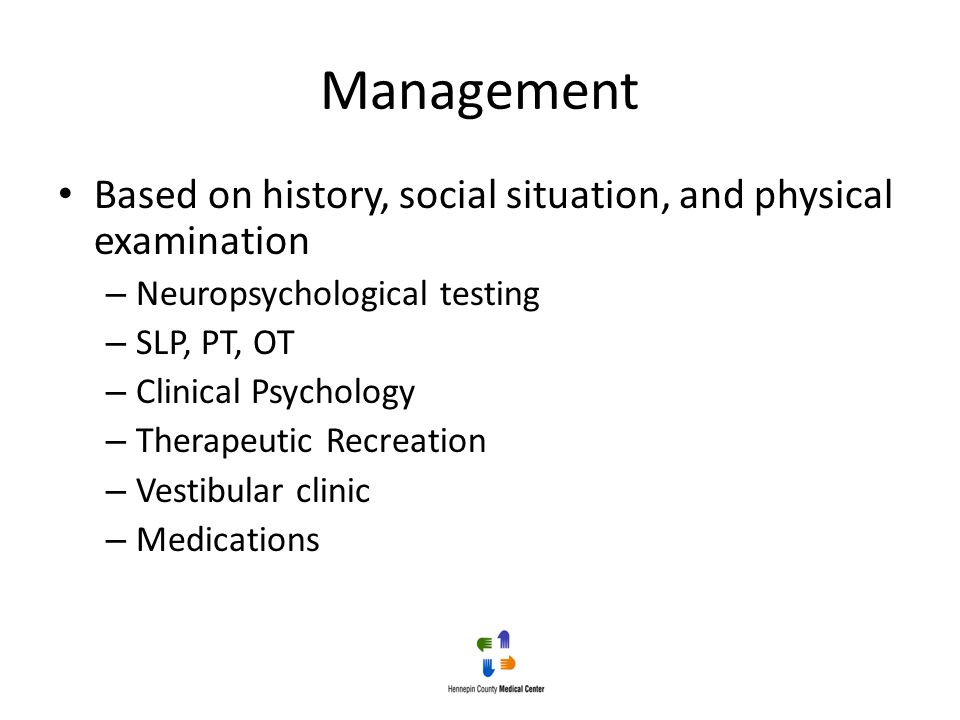 Management Based on history, social situation, and physical examination – Neuropsychological testing – SLP, PT, OT – Clinical Psychology – Therapeutic