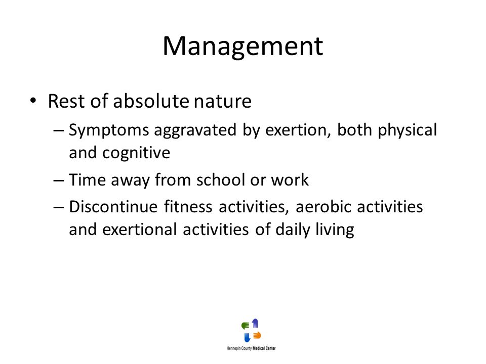 Management Rest of absolute nature – Symptoms aggravated by exertion, both physical and cognitive – Time away from school or work – Discontinue fitnes