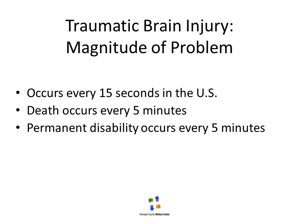 Traumatic Brain Injury: Magnitude of Problem Occurs every 15 seconds in the U.S. Death occurs every 5 minutes Permanent disability occurs every 5 minu
