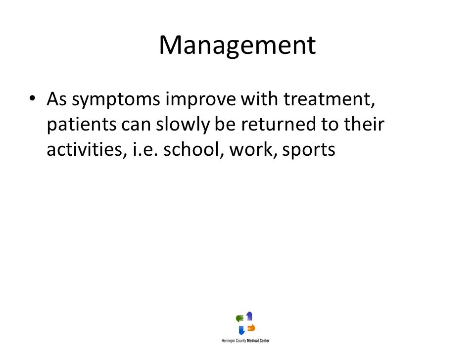 Management As symptoms improve with treatment, patients can slowly be returned to their activities, i.e. school, work, sports
