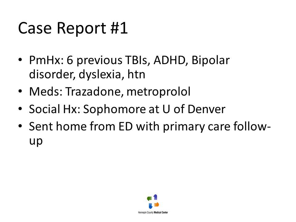 Case Report #1 PmHx: 6 previous TBIs, ADHD, Bipolar disorder, dyslexia, htn Meds: Trazadone, metroprolol Social Hx: Sophomore at U of Denver Sent home