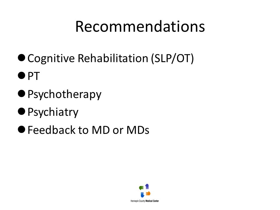 Recommendations Cognitive Rehabilitation (SLP/OT) PT Psychotherapy Psychiatry Feedback to MD or MDs