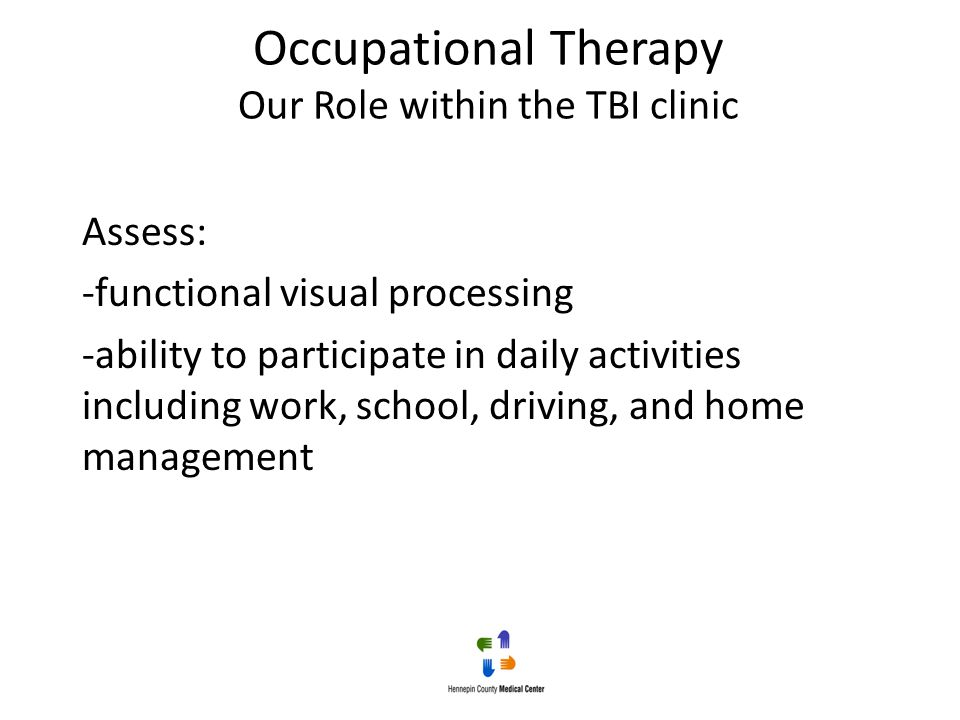 Occupational Therapy Our Role within the TBI clinic Assess: -functional visual processing -ability to participate in daily activities including work,