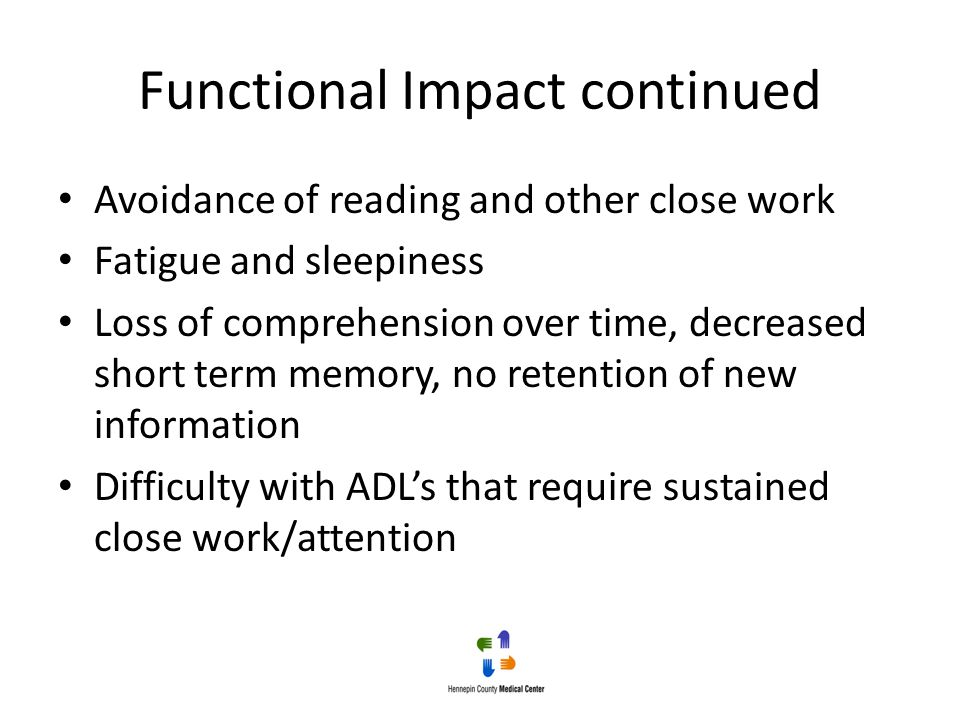 Functional Impact continued Avoidance of reading and other close work Fatigue and sleepiness Loss of comprehension over time, decreased short term mem