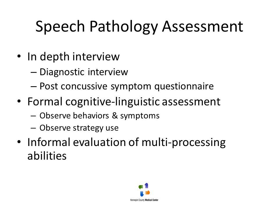 Speech Pathology Assessment In depth interview – Diagnostic interview – Post concussive symptom questionnaire Formal cognitive-linguistic assessment –