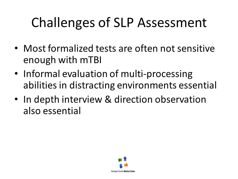 Challenges of SLP Assessment Most formalized tests are often not sensitive enough with mTBI Informal evaluation of multi-processing abilities in distr