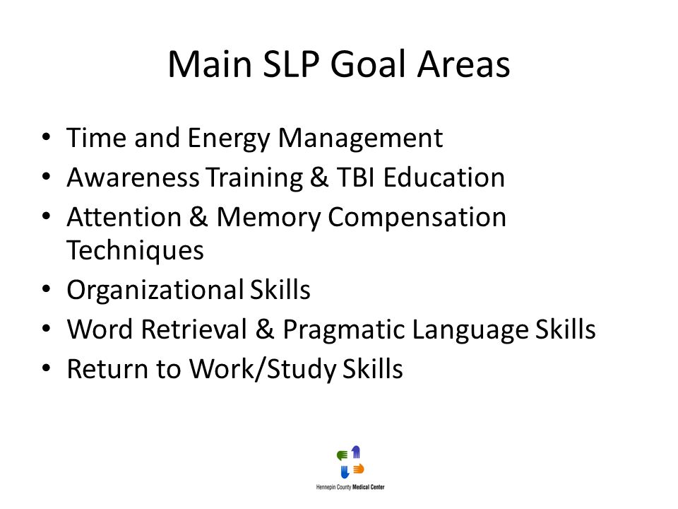 Main SLP Goal Areas Time and Energy Management Awareness Training & TBI Education Attention & Memory Compensation Techniques Organizational Skills Wor