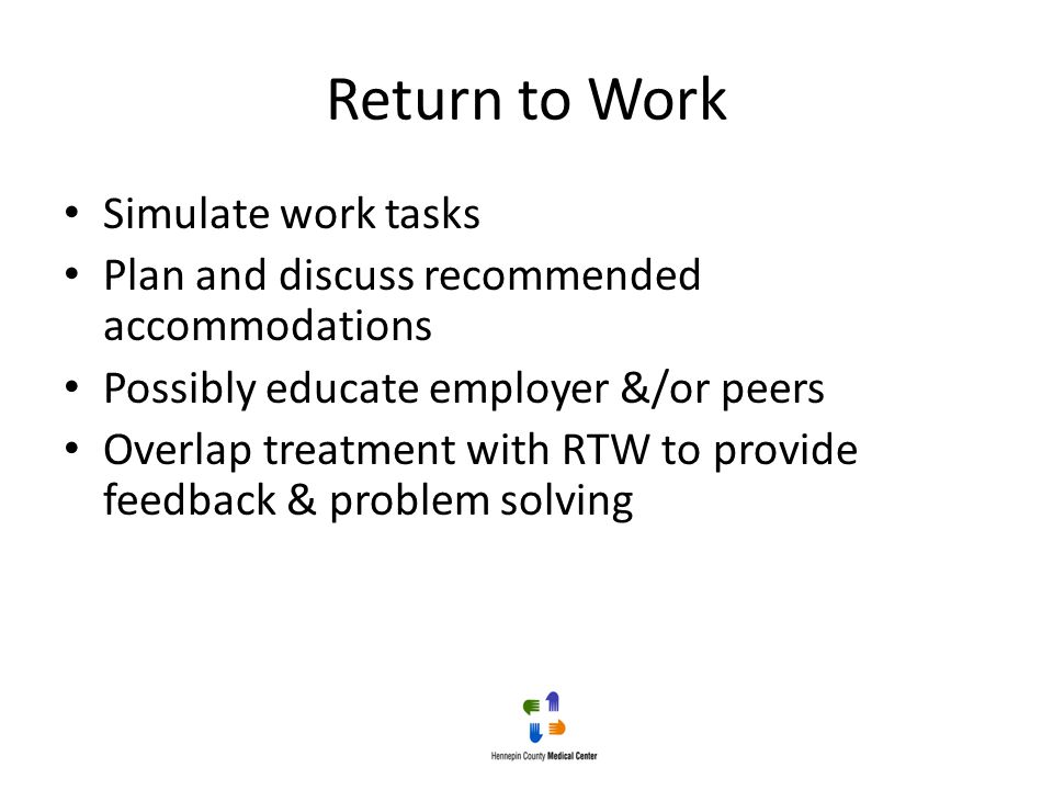 Return to Work Simulate work tasks Plan and discuss recommended accommodations Possibly educate employer &/or peers Overlap treatment with RTW to prov