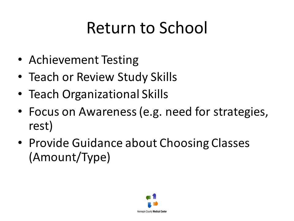 Return to School Achievement Testing Teach or Review Study Skills Teach Organizational Skills Focus on Awareness (e.g. need for strategies, rest) Prov