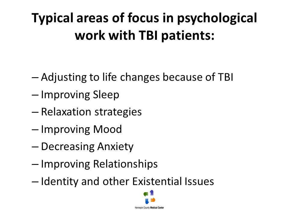 Typical areas of focus in psychological work with TBI patients: – Adjusting to life changes because of TBI – Improving Sleep – Relaxation strategies –