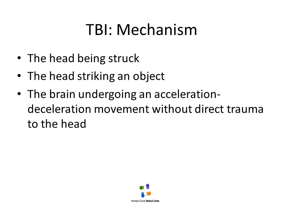 TBI: Mechanism The head being struck The head striking an object The brain undergoing an acceleration- deceleration movement without direct trauma to